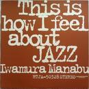 Iwamura Manabu - This Is How I Feel About Jazz(岩村学 - 私の考えるジャズ)