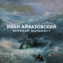 イヴァン・アイヴァゾフスキー:偉大なる海景画家  ロシア美術館コレクションより