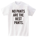 NO PANTS ARE THE BEST PANTS Tシャツ [ プリント ユニセックス ]
