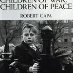 CHILDREN OF WAR , CHILDREN OF PEACE /ROBERT CAPA