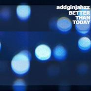 addginjahzz/better than today