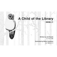 「A Child of the Library(図書館の子)」, 佐々木譲/蒲原みどり/竹本利郎 , 2012 , 絵本