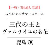 [一般 / 3回通し受講]スペシャルオンラインサマースクール 鹿島茂「三代の王とヴェルサイユの名花」