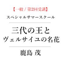 [一般 / 第2回受講]スペシャルオンラインサマースクール 鹿島茂「三代の王とヴェルサイユの名花」