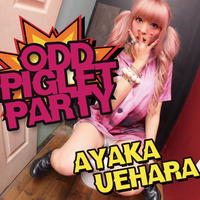 ODD PIGLET PARTY / AYAKA UEHARA