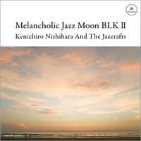Kenichiro Nishihara And The Jazcrafts / Melancholic Jazz Moon Blk 2 [CD]