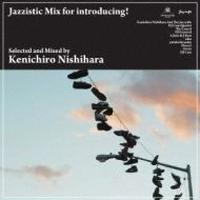 Kenichiro Nishihara / Jazzistic Mix For Introducing! [MIX CD]
