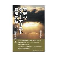 荒野のジャーナリスト稲田芳弘〜愛と共有の「ガン呪縛を解く」