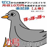 (Amazon Kindleビジネス経済カテゴリー第1位獲得)鳩の軌跡【上巻】: ゼロからの副業アフィリエイトで月収10万円を達成するまでの全記録(上)