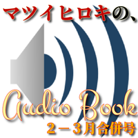 マツイヒロキのオーディオブック【第2弾】(2月ー3月合併号)