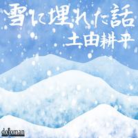 [オーディオブック] 土田耕平『雪に埋れた話』
