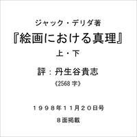 ジャック・デリダ著 『絵画における真理 上・下』   評:丹生谷貴志 《2568字》 1998年11月20日号 8面掲載