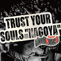 "TRUST YOUR SOULS  ""NAGOYA"" -For Our Live Houses-"