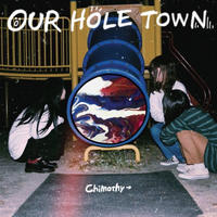Chimothy→ / OUR HOLE TOWN