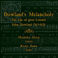 Dowland's Melancholy ダウランドの憂愁 偉大なるリュート奏者の生涯 平井 満美子 Mamiko Hirai / 歌  佐野 健二 Kenji Sano /リュート