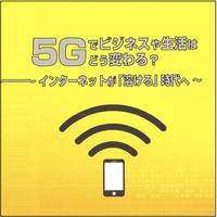 5Gでビジネスや生活はどう変わる?〜インターネットが「溶ける」時代へ〜