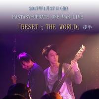 FANTASY-UPDATE 「RESET;THE WORLD」 ワンマンライブ音源 ~後半~