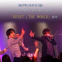 FANTASY-UPDATE 「RESET;THE WORLD」 ワンマンライブ音源 ~前半~