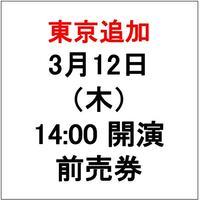 東京 3月12日(木) 14:00の回 公演チケット【前売り券】