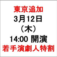 東京 3月12日(木) 14:00の回 公演チケット【若手演劇人特別割引き】