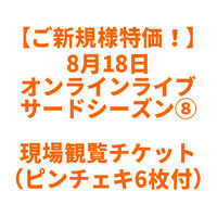 【ご新規様(ライブ来場5回以内)特別価格】8月18日 オンラインライブ現場観覧チケット(サードシーズン⑧)※ピンチェキ6枚つき [限定5枚](開催中止の場合はクーポン返金となります)