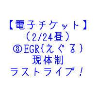 【電子チケット】(2/24昼)③EGR{えぐる} 現体制ラストライブ!!!