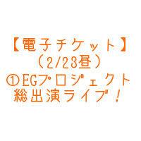 【電子チケット】(2/23昼)①EGプロジェクト総出演ライブ!