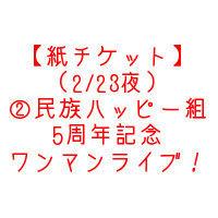 【紙チケット】(2/23夜)②民族ハッピー組 5周年記念ワンマンライブ!!
