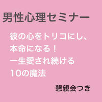 男性心理セミナー「彼の心をトリコにし、本命になる!一生愛され続ける10の魔法」懇親会つき 12月15日大阪開催