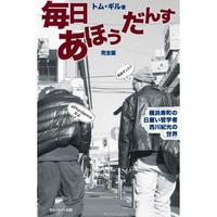 毎日あほうだんす : 横浜寿町の日雇い哲学者 西川紀光の世界 完全版 / トム・ギル