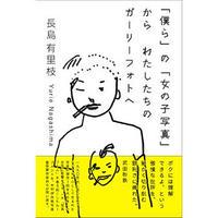 「僕ら」の「女の子写真」から わたしたちのガーリーフォトへ / 長島有里枝