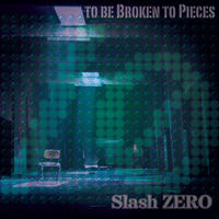 Slash ZERO 1st EP - TO BE BROKEN TO PIECES [暴兎MUSIC]