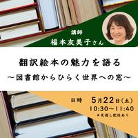 5月22日(土)10:30-11:40 翻訳絵本の魅力を語る 〜図書館からひらく世界への窓〜