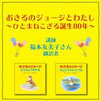 《終了》10月16日(土)10:30-11:40 福本友美子さん「おさるのジョージとわたし~ひとまねこざる誕生80年~」
