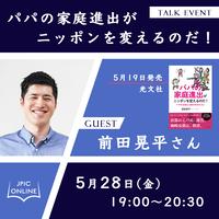 5月28日(金)19:00-20:30 前田晃平さん「パパの家庭進出がニッポンを変えるのだ!」