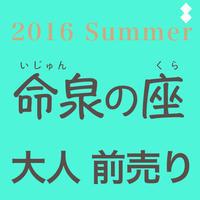 「命泉の座」2016 Summer 前売り