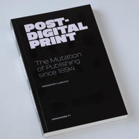 Post-Digital Print	, The Mutation of Publishing since 1894