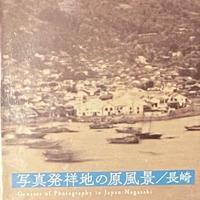写真発祥地の原風景 / 長崎 Geneses of Photography in Japan : Nagasaki