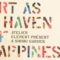 ART AS HAVEN OF HAPPINESS 「楽園としての芸術」展 しょうぶ学園  / アトリエ・エレマン・プレザン