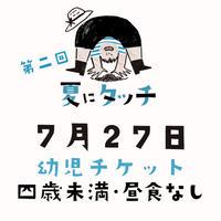 【7/27(土)開催】第二回 夏にタッチ 幼児チケット(4歳未満・昼食なし)