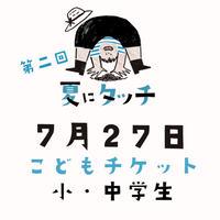 【7/27(土)開催】第二回 夏にタッチ こどもチケット(小~中学生)
