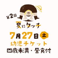 【7/27(土)開催】第二回 夏にタッチ 幼児チケット(4歳未満・昼食付)