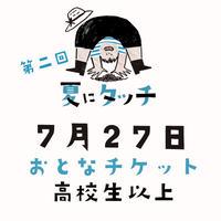 【7/27(土)開催】第二回 夏にタッチ おとなチケット(高校生以上)