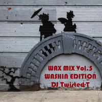 "WAX MIX Vol.5 ""WASH1N EDITION"" Mixed by DJ TWISTED-T"