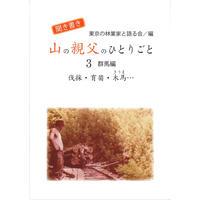 聞き書き 山の親父のひとりごと 3~ 群馬編 伐採・育苗・木馬~