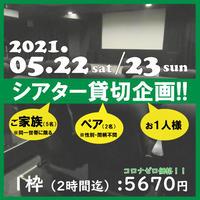 5/22(土)・23(日) シアター貸切企画!! <ご家族・ペア・お一人様対象>
