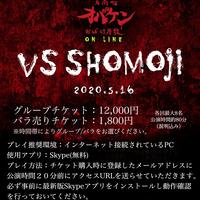【VS SHOMOJI ONLINE】 5/16(土)第五公演 20:00回 バラチケ
