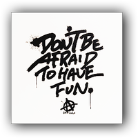 DON'T BE AFRAID TO HAVE FUN