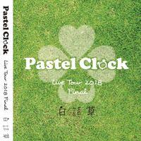 Pastel Clock Live Tour 2018 Final 白詰草 [DVD]