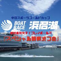 中日スポーツ ゴールドカップ@ボートレース浜名湖 スペシャル観戦オフ会